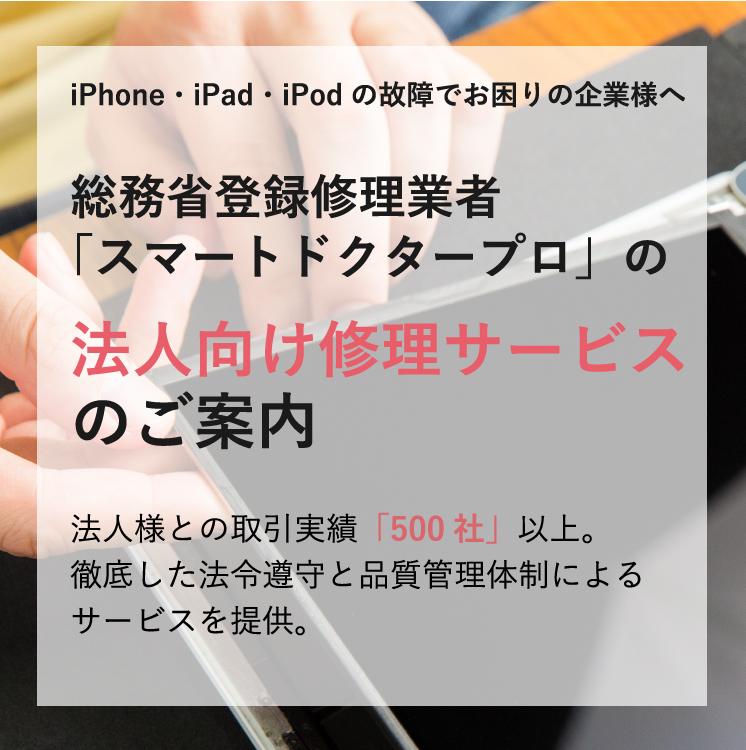iPhone・iPad・iPod の故障でお困りの企業様へ 総務省登録修理業者「スマートドクタープロ」の法人向け修理サービスのご案内 法人様との取引実績「500社」以上。徹底した法令遵守と品質管理体制によるサービスを提供。