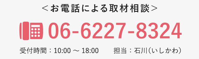 <お電話による取材相談>06-6227-8324 受付時間:10:00 〜 18:00/担当:石川(いしかわ)