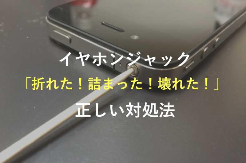 iPhoneのイヤホンジャックが「折れた!詰まった!壊れた!」時の正しい対処法